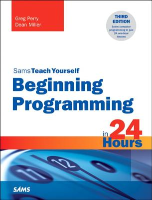 Beginning Programming in 24 Hours, Sams Teach Yourself By Perry, Greg/ Miller, Dean